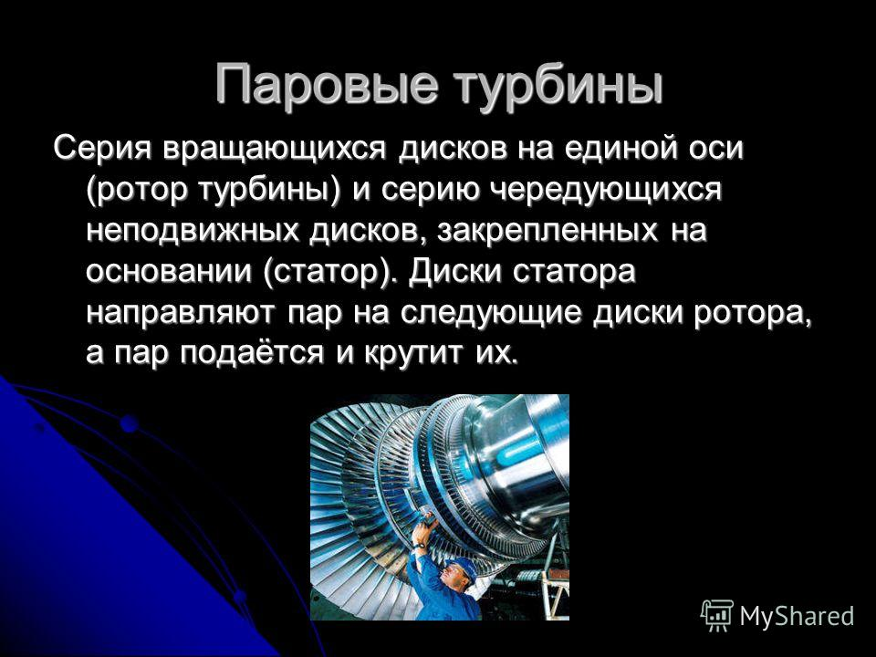 Паровые турбины Серия вращающихся дисков на единой оси (ротор турбины) и серию чередующихся неподвижных дисков, закрепленных на основании (статор). Диски статора направляют пар на следующие диски ротора, а пар подаётся и крутит их.