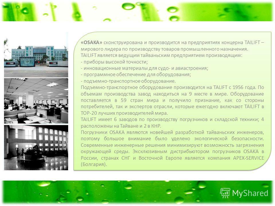 «OSAKA» сконструирована и производится на предприятиях концерна TAILIFT – мирового лидера по производству товаров промышленного назначения. TAILIFT является ведущим тайваньским предприятием производящим: - приборы высокой точности; - инновационные ма