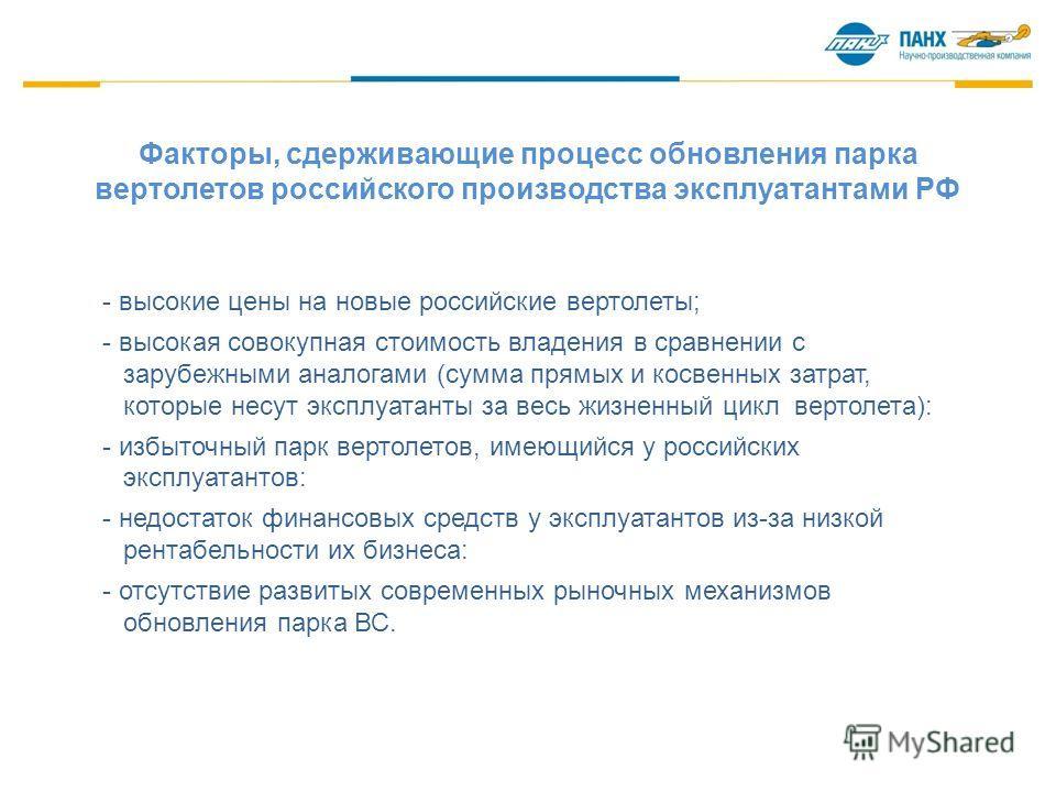 Факторы, сдерживающие процесс обновления парка вертолетов российского производства эксплуатантами РФ - высокие цены на новые российские вертолеты; - высокая совокупная стоимость владения в сравнении с зарубежными аналогами (сумма прямых и косвенных з