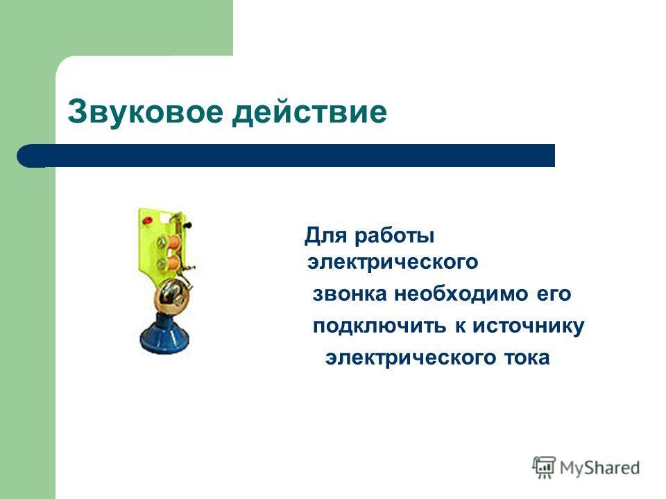 Звуковое действие Для работы электрического звонка необходимо его подключить к источнику электрического тока