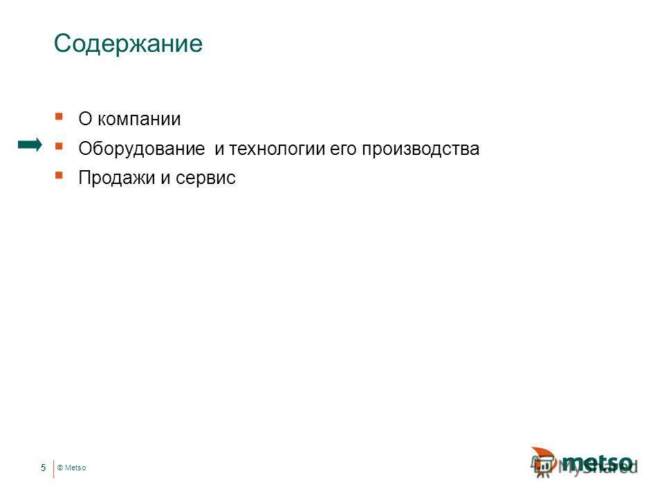 © Metso Содержание О компании Оборудование и технологии его производства Продажи и сервис 5