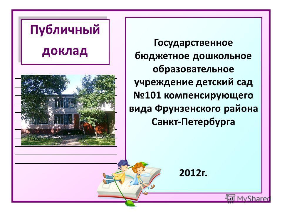 _____________________________ Публичный доклад Публичный доклад Государственное бюджетное дошкольное образовательное учреждение детский сад 101 компенсирующего вида Фрунзенского района Санкт-Петербурга 2012 г.