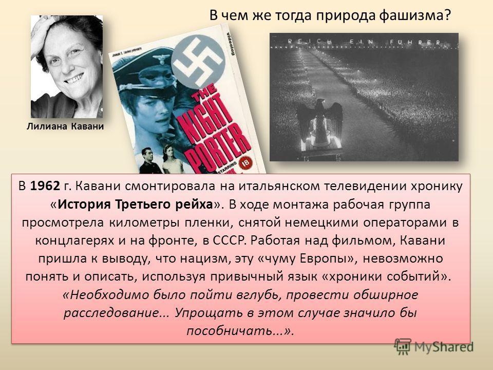 В чем же тогда природа фашизма? Лилиана Кавани В 1962 г. Кавани смонтировала на итальянском телевидении хронику «История Третьего рейха». В ходе монтажа рабочая группа просмотрела километры пленки, снятой немецкими операторами в концлагерях и на фрон