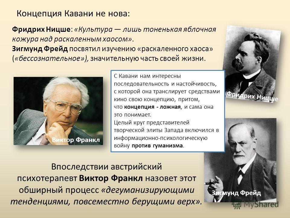 Концепция Кавани не нова: Фридрих Ницше: «Культура лишь тоненькая яблочная кожура над раскаленным хаосом». Зигмунд Фрейд посвятил изучению «раскаленного хаоса» («бессознательное»), значительную часть своей жизни. Фридрих Ницше Зигмунд Фрейд С Кавани