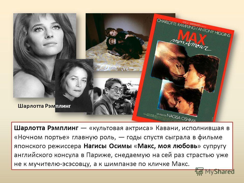 Шарлотта Рэмплинг Шарлотта Рэмплинг «культовая актриса» Кавани, исполнившая в «Ночном портье» главную роль, годы спустя сыграла в фильме японского режиссера Нагисы Осимы «Макс, моя любовь» супругу английского консула в Париже, снедаемую на сей раз ст