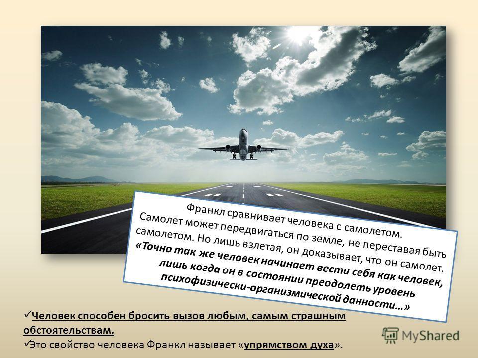 Франкл сравнивает человека с самолетом. Самолет может передвигаться по земле, не переставая быть самолетом. Но лишь взлетая, он доказывает, что он самолет. «Точно так же человек начинает вести себя как человек, лишь когда он в состоянии преодолеть ур