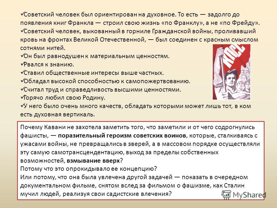 Советский человек был ориентирован на духовное. То есть задолго до появления книг Франкла строил свою жизнь «по Франклу», а не «по Фрейду». Советский человек, выкованный в горниле Гражданской войны, проливавший кровь на фронтах Великой Отечественной,