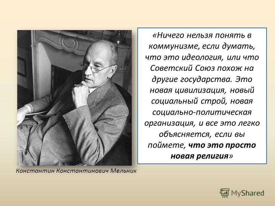 Константин Константинович Мельник «Ничего нельзя понять в коммунизме, если думать, что это идеология, или что Советский Союз похож на другие государства. Это новая цивилизация, новый социальный строй, новая социально-политическая организация, и все э