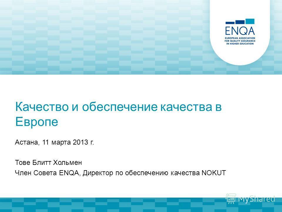 Качество и обеспечение качества в Европе Астана, 11 марта 2013 г. Тове Блитт Хольмен Член Совета ENQA, Директор по обеспечению качества NOKUT
