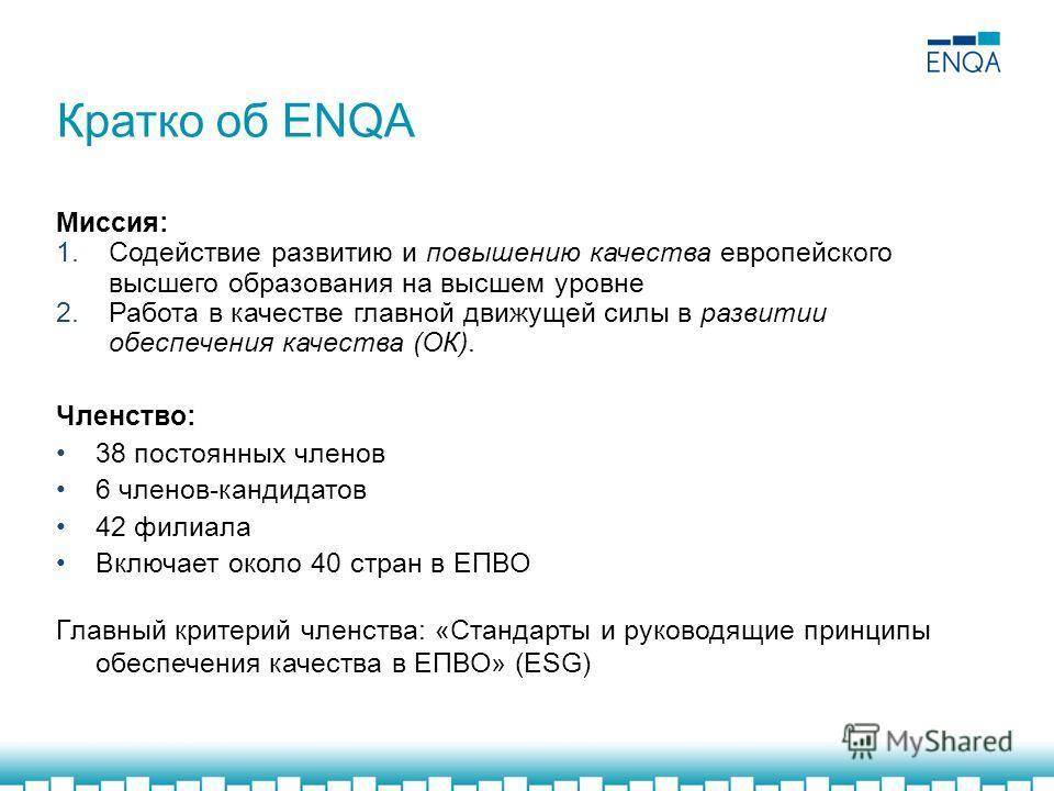 Кратко об ENQA Миссия: 1. Содействие развитию и повышению качества европейского высшего образования на высшем уровне 2. Работа в качестве главной движущей силы в развитии обеспечения качества (ОК). Членство: 38 постоянных членов 6 членов-кандидатов 4