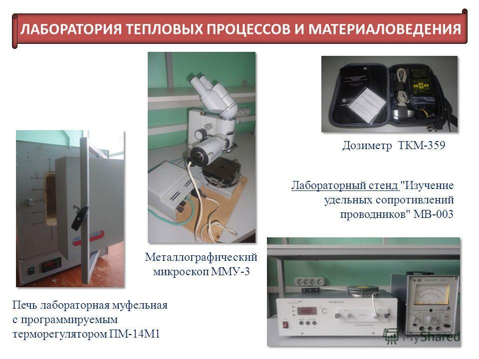 Печь лабораторная муфельная с программируемым терморегулятором ПМ-14М1 Металлографический микроскоп ММУ-3 Лабораторный стенд Изучение удельных сопротивлений проводников МВ-003 Дозиметр ТКМ-359 ЛАБОРАТОРИЯ ТЕПЛОВЫХ ПРОЦЕССОВ И МАТЕРИАЛОВЕДЕНИЯ