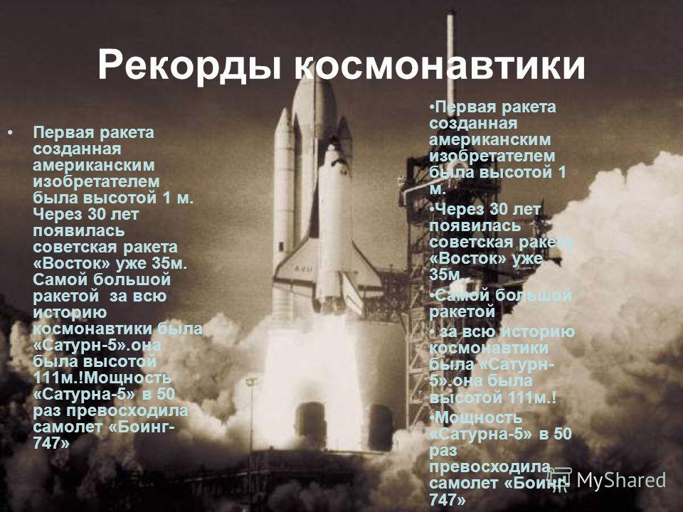 Рекорды космонавтики Первая ракета созданная американским изобретателем была высотой 1 м. Через 30 лет появилась советская ракета «Восток» уже 35 м. Самой большой ракетой за всю историю космонавтики была «Сатурн-5».она была высотой 111 м.!Мощность «С