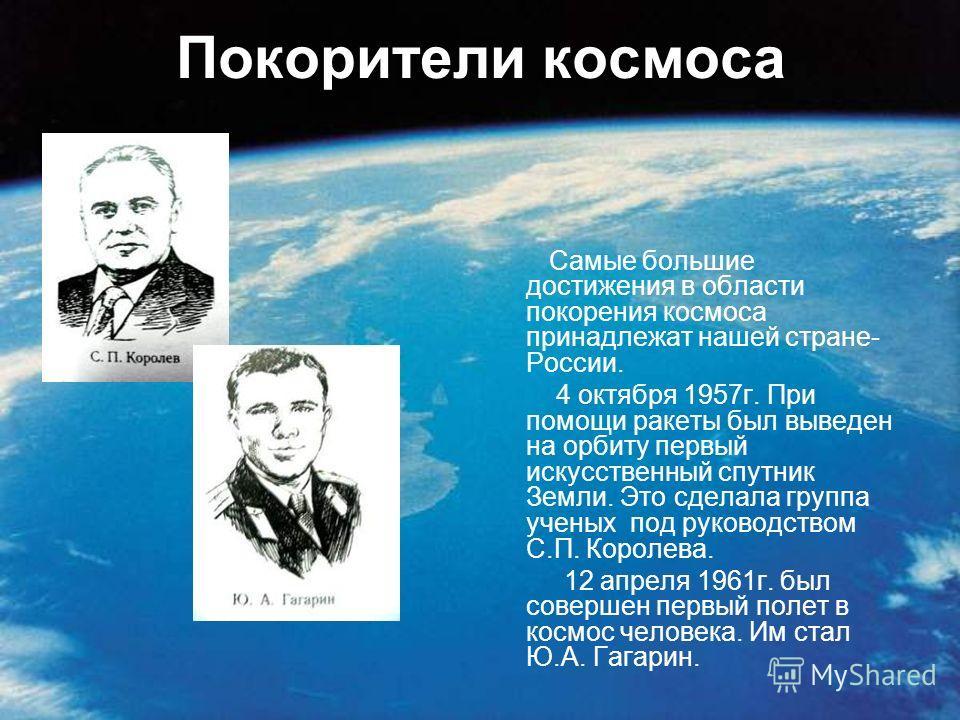Покорители космоса Самые большие достижения в области покорения космоса принадлежат нашей стране- России. 4 октября 1957 г. При помощи ракеты был выведен на орбиту первый искусственный спутник Земли. Это сделала группа ученых под руководством С.П. Ко