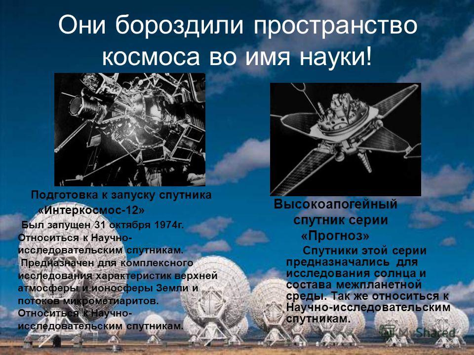Они бороздили пространство космоса во имя науки! Высокоапогейный спутник серии «Прогноз» Спутники этой серии предназначались для исследования солнца и состава межпланетной среды. Так же относиться к Научно-исследовательским спутникам. Подготовка к за