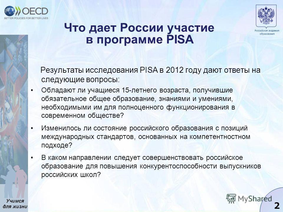Учимся для жизни 2 Что дает России участие в программе PISA Результаты исследования PISA в 2012 году дают ответы на следующие вопросы: Обладают ли учащиеся 15-летнего возраста, получившие обязательное общее образование, знаниями и умениями, необходим