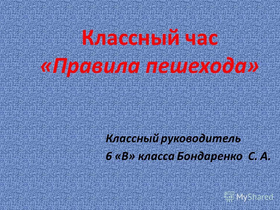Классный руководитель 6 «В» класса Бондаренко С. А. Классный час «Правила пешехода»