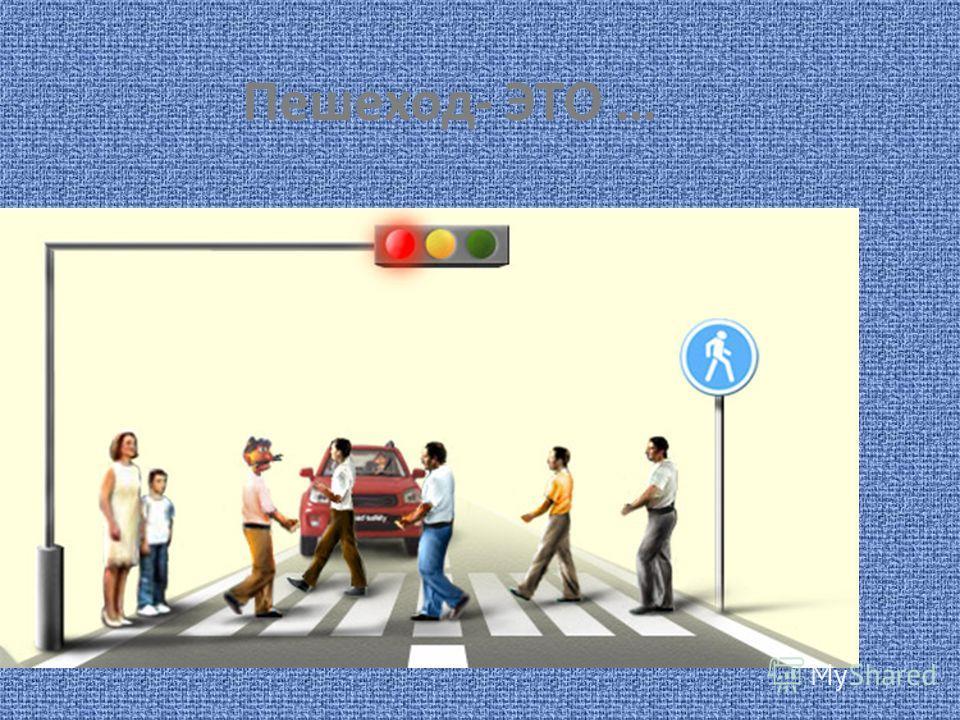 Пешеход- ЭТО …