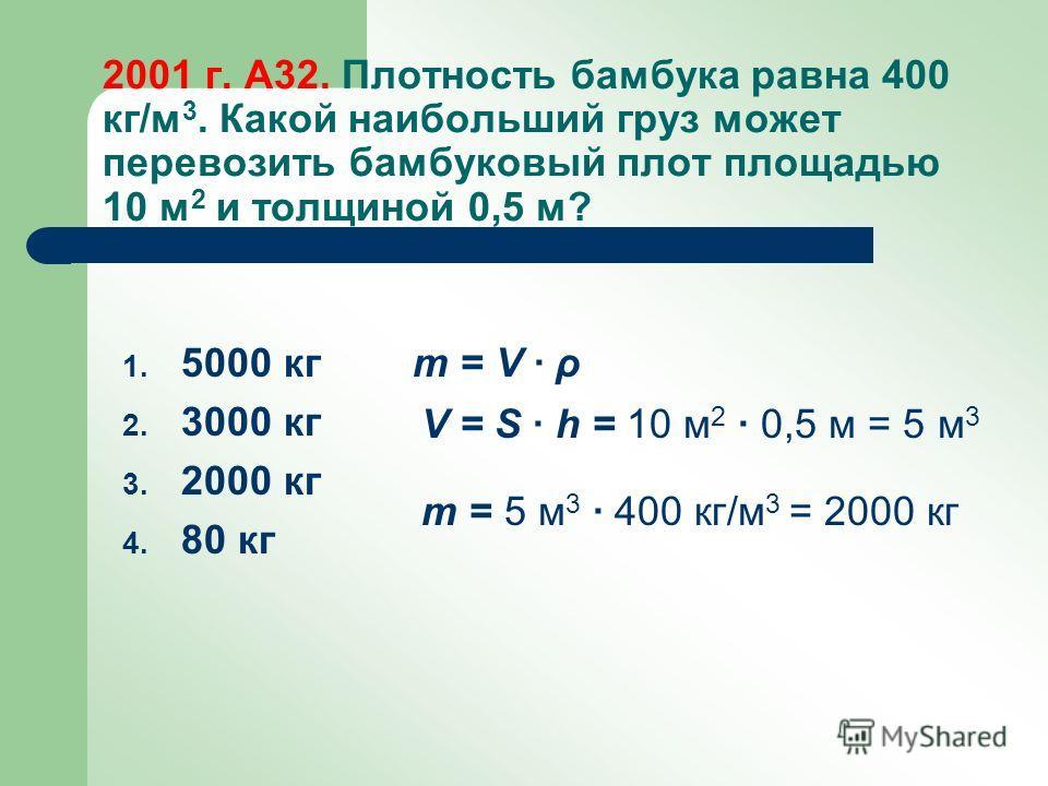 2001 г. А32. Плотность бамбука равна 400 кг/м 3. Какой наибольший груз может перевозить бамбуковый плот площадью 10 м 2 и толщиной 0,5 м? 1. 5000 кг 2. 3000 кг 3. 2000 кг 4. 80 кг m = V ρ V = S h = 10 м 2 0,5 м = 5 м 3 m = 5 м 3 400 кг/м 3 = 2000 кг