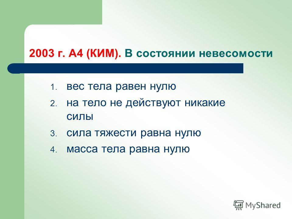 2003 г. А4 (КИМ). В состоянии невесомости 1. вес тела равен нулю 2. на тело не действуют никакие силы 3. сила тяжести равна нулю 4. масса тела равна нулю