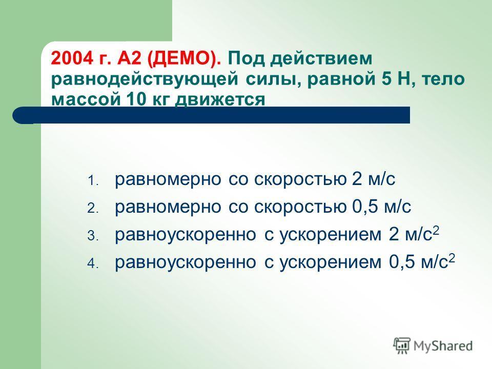 2004 г. А2 (ДЕМО). Под действием равнодействующей силы, равной 5 Н, тело массой 10 кг движется 1. равномерно со скоростью 2 м/с 2. равномерно со скоростью 0,5 м/с 3. равноускоренно с ускорением 2 м/с 2 4. равноускоренно с ускорением 0,5 м/с 2