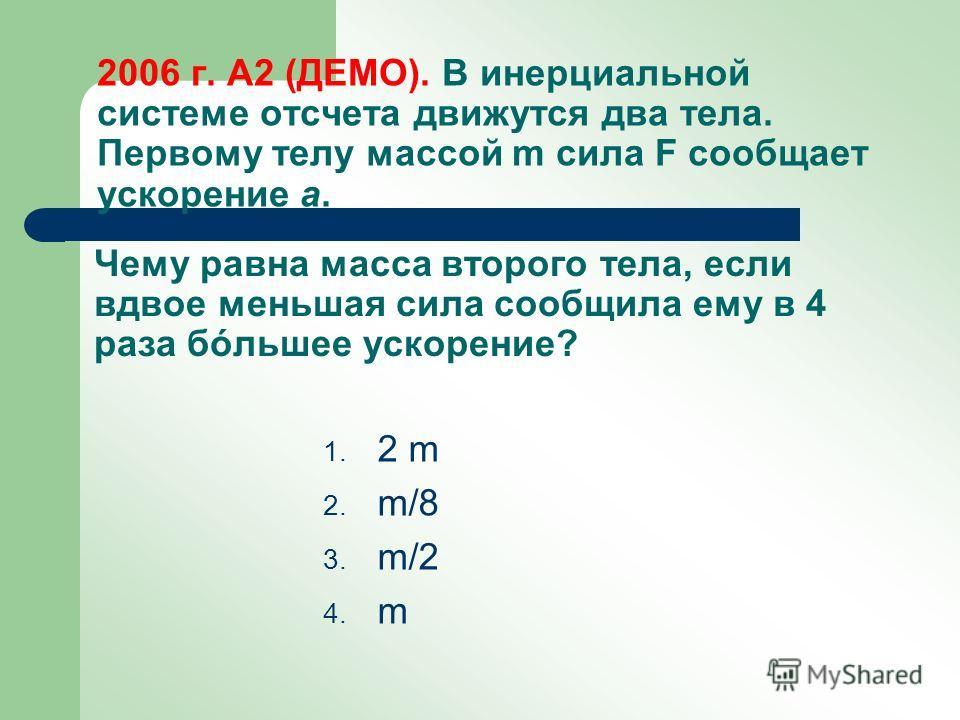 2006 г. А2 (ДЕМО). В инерциальной системе отсчета движутся два тела. Первому телу массой m сила F сообщает ускорение a. 1. 2 m 2. m/8 3. m/2 4. m Чему равна масса второго тела, если вдвое меньшая сила сообщила ему в 4 раза бóльшее ускорение?