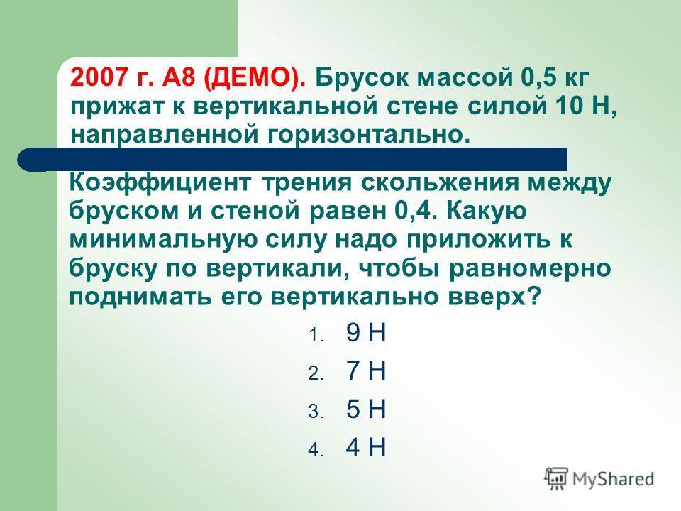 2007 г. А8 (ДЕМО). Брусок массой 0,5 кг прижат к вертикальной стене силой 10 H, направленной горизонтально. 1. 9 H 2. 7 H 3. 5 H 4. 4 H Коэффициент трения скольжения между бруском и стеной равен 0,4. Какую минимальную силу надо приложить к бруску по
