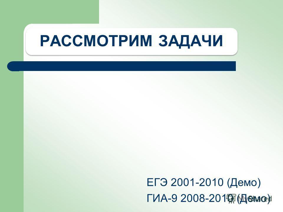 РАССМОТРИМ ЗАДАЧИ ЕГЭ 2001-2010 (Демо) ГИА-9 2008-2010 (Демо)