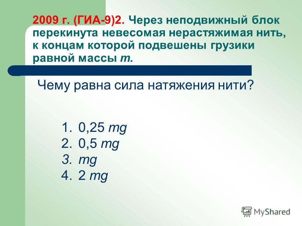2009 г. (ГИА-9)2. Через неподвижный блок перекинута невесомая нерастяжимая нить, к концам которой подвешены грузики равной массы m. 1.0,25 mg 2.0,5 mg 3. mg 4.2 mg Чему равна сила натяжения нити?