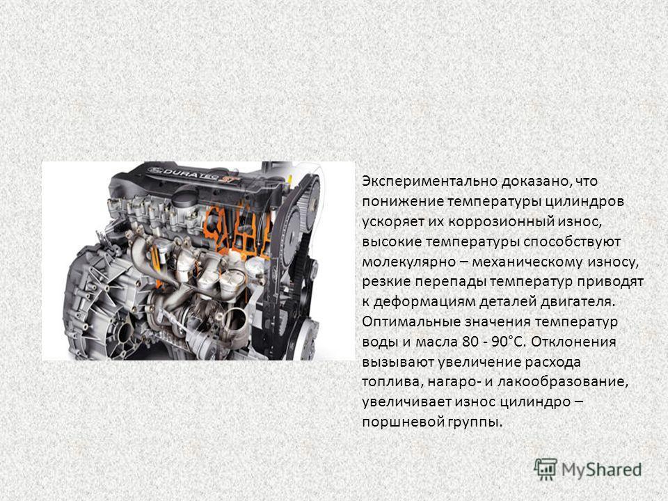 Экспериментально доказано, что понижение температуры цилиндров ускоряет их коррозионный износ, высокие температуры способствуют молекулярно – механическому износу, резкие перепады температур приводят к деформациям деталей двигателя. Оптимальные значе