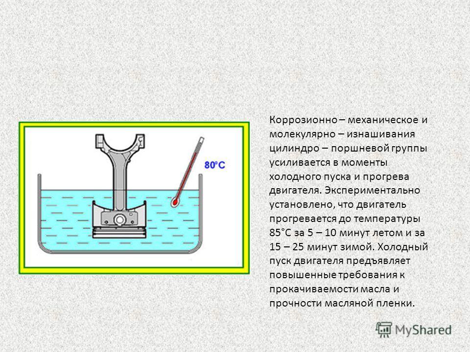 Коррозионно – механическое и молекулярно – изнашивания цилиндро – поршневой группы усиливается в моменты холодного пуска и прогрева двигателя. Экспериментально установлено, что двигатель прогревается до температуры 85°С за 5 – 10 минут летом и за 15