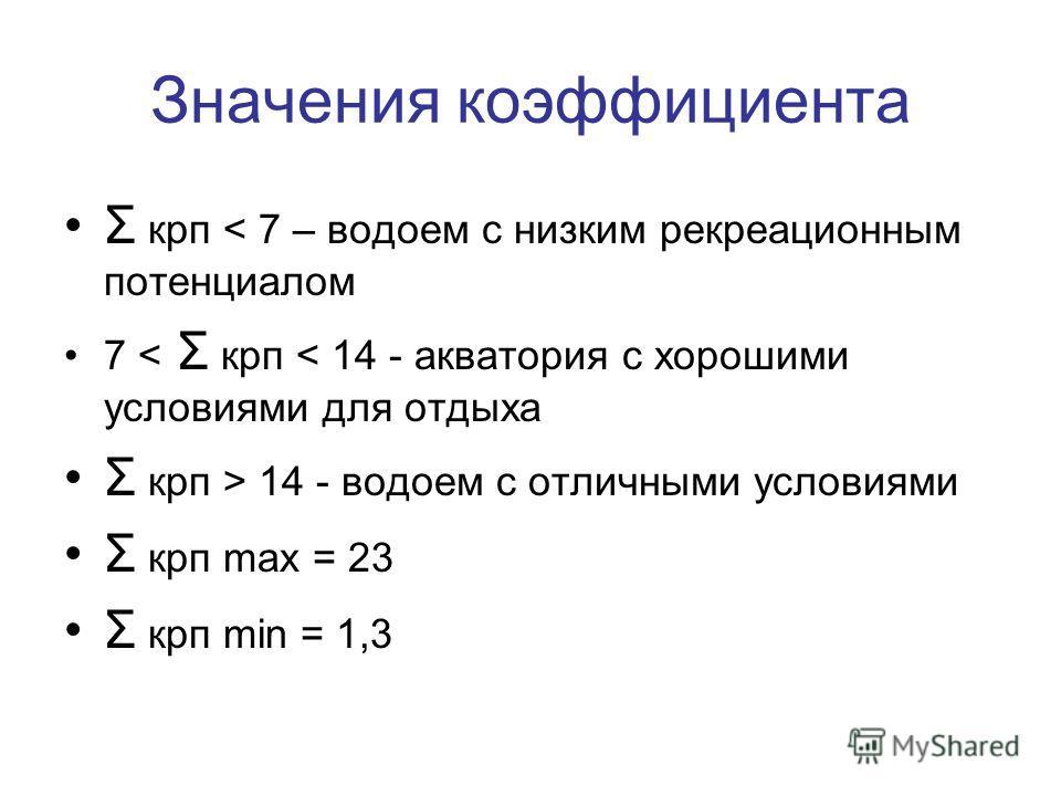 Значения коэффициента Σ крп < 7 – водоем с низким рекреационным потенциалом 7 < Σ крп < 14 - акватория с хорошими условиями для отдыха Σ крп > 14 - водоем с отличными условиями Σ крп maх = 23 Σ крп min = 1,3