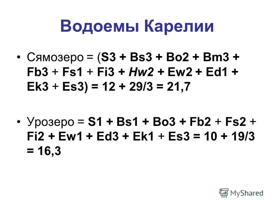 Водоемы Карелии Сямозеро = (S3 + Bs3 + Bo2 + Bm3 + Fb3 + Fs1 + Fi3 + Hw2 + Ew2 + Ed1 + Ek3 + Es3) = 12 + 29/3 = 21,7 Урозеро = S1 + Bs1 + Bo3 + Fb2 + Fs2 + Fi2 + Ew1 + Ed3 + Ek1 + Es3 = 10 + 19/3 = 16,3