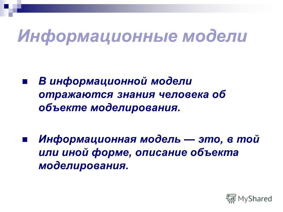 Информационные модели В информационной модели отражаются знания человека об объекте моделирования. Информационная модель это, в той или иной форме, описание объекта моделирования.