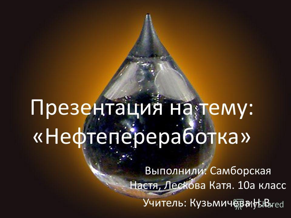 Выполнили: Самборская Настя, Лескова Катя. 10 а класс Учитель: Кузьмичева Н.В. Презентация на тему: «Нефтепереработка»