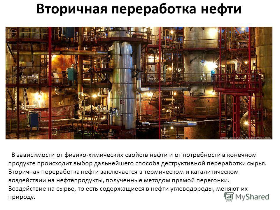 Вторичная переработка нефти В зависимости от физико-химических свойств нефти и от потребности в конечном продукте происходит выбор дальнейшего способа деструктивной переработки сырья. Вторичная переработка нефти заключается в термическом и каталитиче