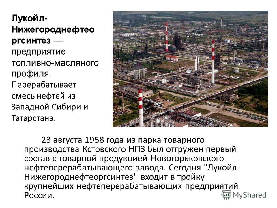23 августа 1958 года из парка товарного производства Кстовского НПЗ был отгружен первый состав с товарной продукцией Новогорьковского нефтеперерабатывающего завода. Сегодня