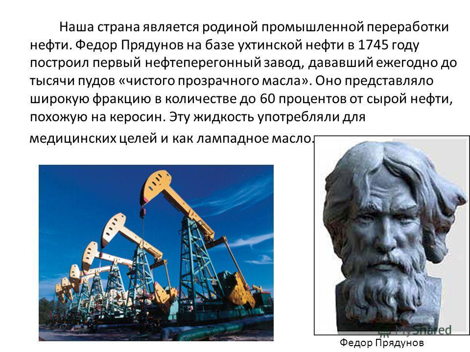 Наша страна является родиной промышленной переработки нефти. Федор Прядунов на базе ухтинской нефти в 1745 году построил первый нефтеперегонный завод, дававший ежегодно до тысячи пудов «чистого прозрачного масла». Оно представляло широкую фракцию в к