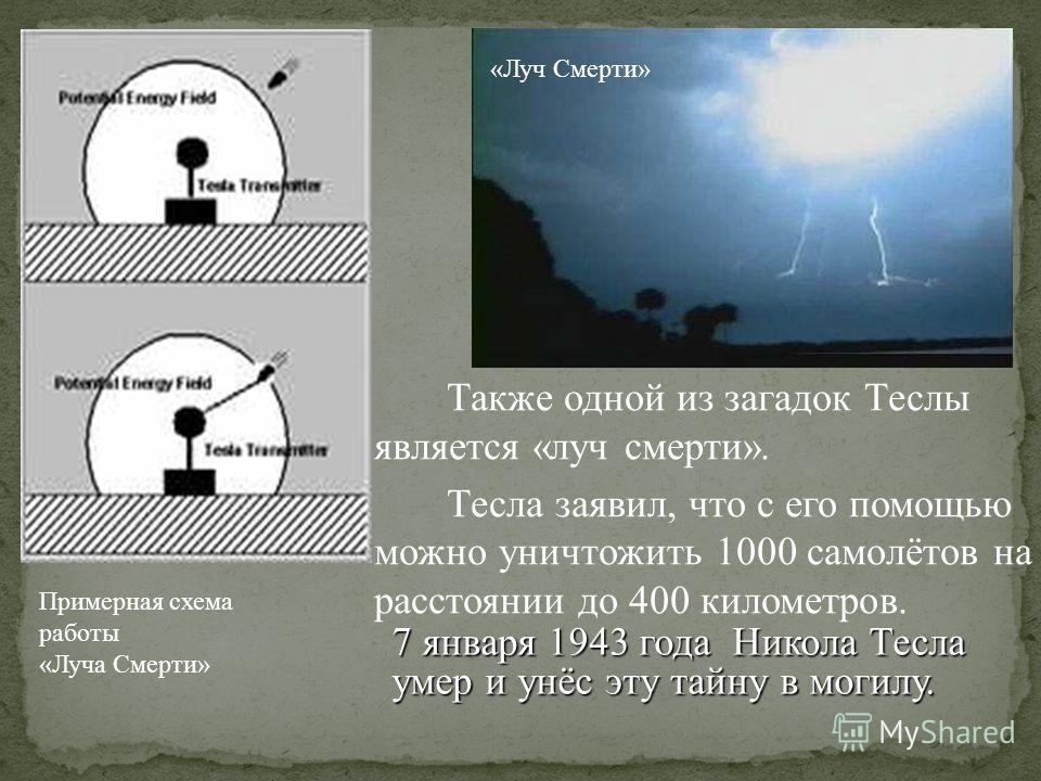 Также одной из загадок Теслы является «луч смерти». Тесла заявил, что с его помощью можно уничтожить 1000 самолётов на расстоянии до 400 километров. Примерная схема работы «Луча Смерти» «Луч Смерти» 7 января 1943 года Никола Тесла умер и унёс эту тай