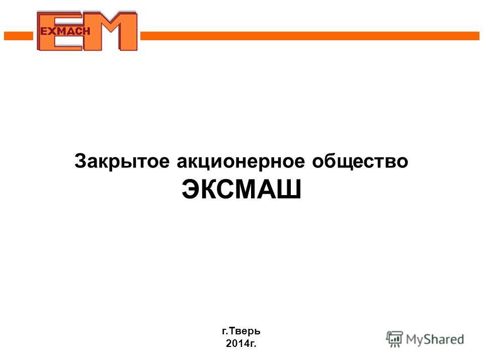Закрытое акционерное общество ЭКСМАШ г.Тверь 2014 г.