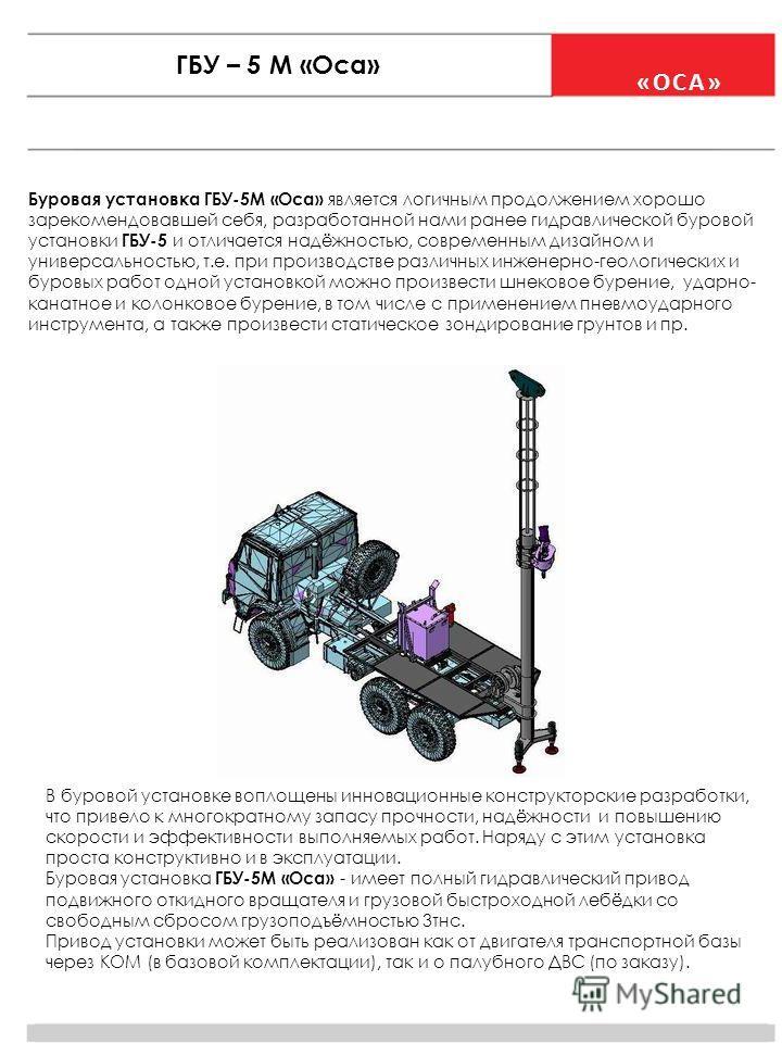 «ОСА» ГБУ – 5 М «Оса» Буровая установка ГБУ-5М «Оса» является логичным продолжением хорошо зарекомендовавшей себя, разработанной нами ранее гидравлической буровой установки ГБУ-5 и отличается надёжностью, современным дизайном и универсальностью, т.е.