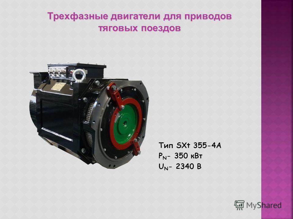 Тип STXm 500-4A P N - 830 к Вт U N - 2150 B Частота - 44 Hz Тип SXt 315-4C P N - 280 к Вт U N - 2200 B Частота - 60 Hz Трехфазные двигатели для приводов тяговых поездов