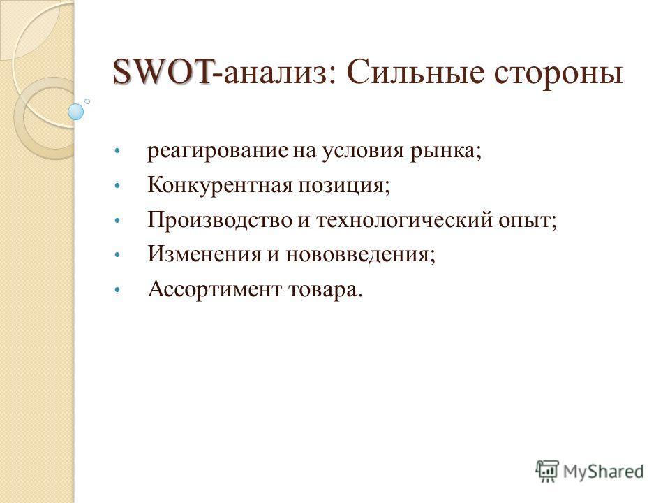 SWOT SWOT-анализ: Сильные стороны реагирование на условия рынка; Конкурентная позиция; Производство и технологический опыт; Изменения и нововведения; Ассортимент товара.
