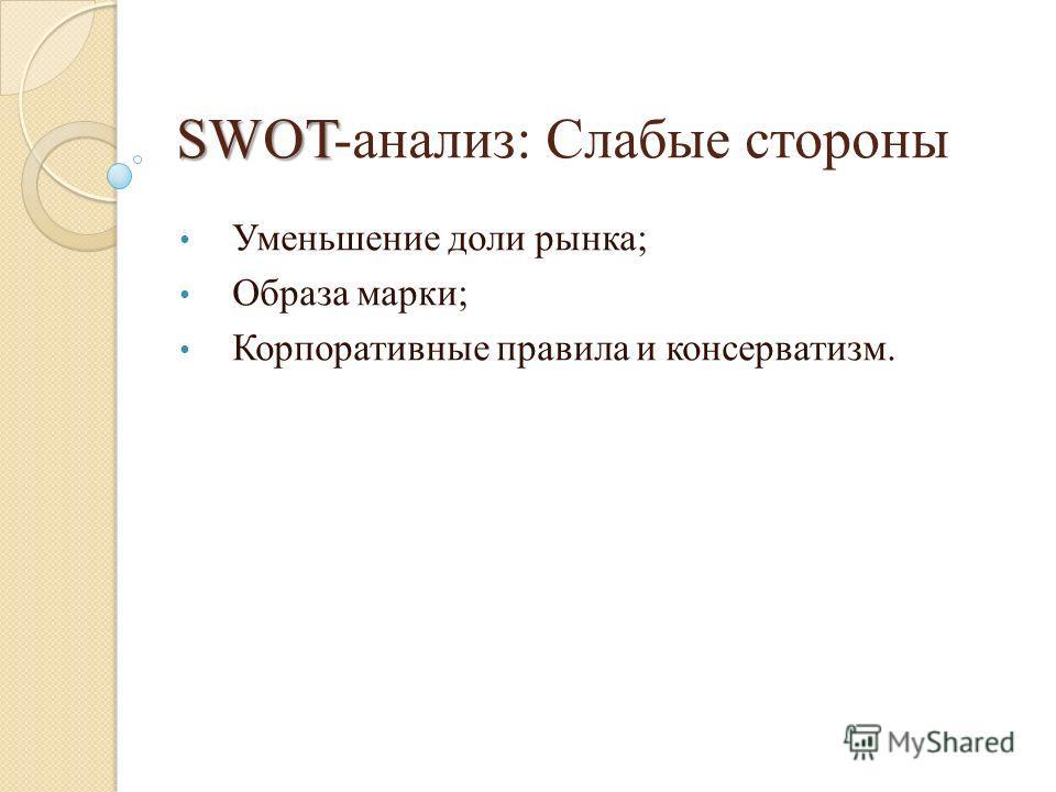 SWOT SWOT-анализ: Слабые стороны Уменьшение доли рынка; Образа марки; Корпоративные правила и консерватизм.