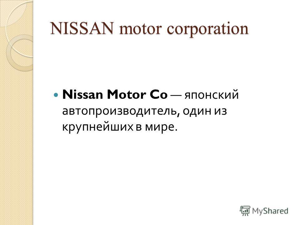 NISSAN motor corporation Nissan Motor Co японский автопроизводитель, один из крупнейших в мире.