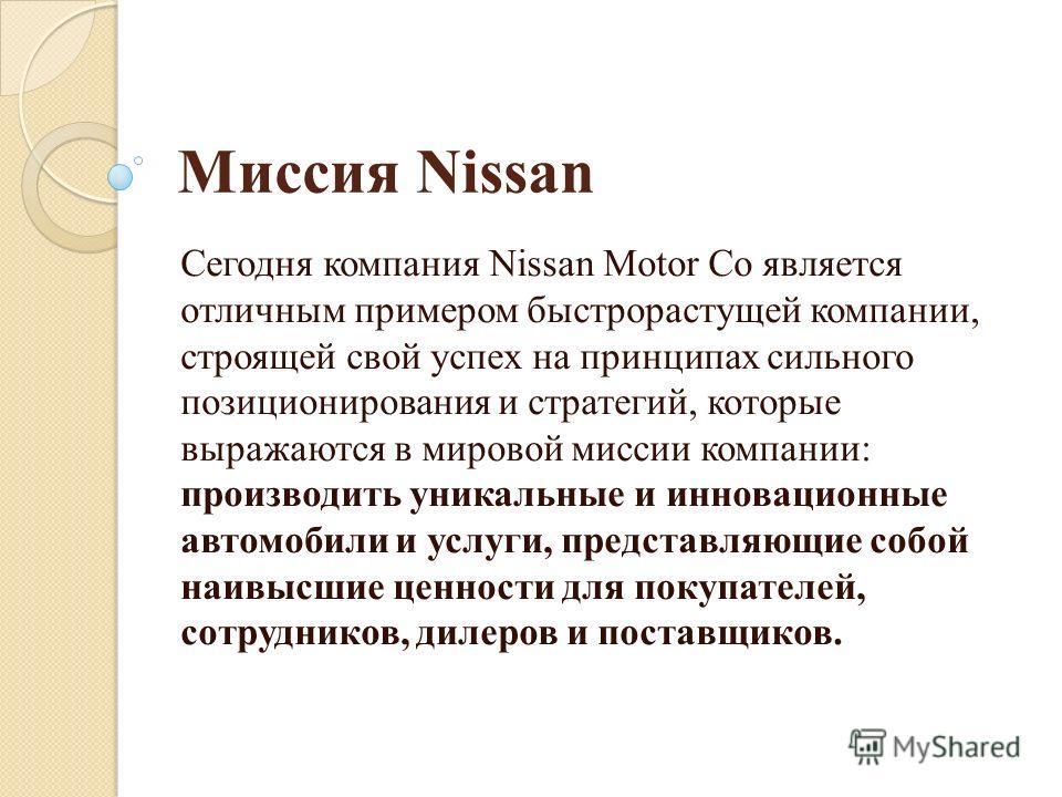 Миссия Nissan Сегодня компания Nissan Motor Co является отличным примером быстрорастущей компании, строящей свой успех на принципах сильного позиционирования и стратегий, которые выражаются в мировой миссии компании: производить уникальные и инноваци