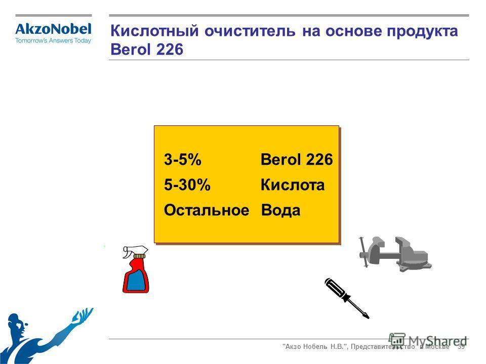 Акзо Нобель Н.В., Представительство в Москве 39 Кислотный очиститель на основе продукта Berol 226 3-5% Berol 226 5-30% Кислота Остальное Вода