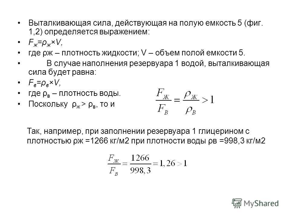 Выталкивающая сила, действующая на полую емкость 5 (фиг. 1,2) определяется выражением: F ж =ρ ж ×V, где ρж – плотность жидкости; V – объем полой емкости 5. В случае наполнения резервуара 1 водой, выталкивающая сила будет равна: F в =ρ в ×V, где ρ в –