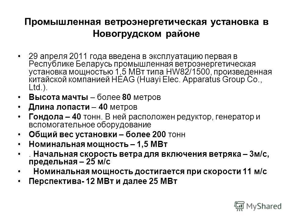 Промышленная ветроэнергетическая установка в Новогрудском районе 29 апреля 2011 года введена в эксплуатацию первая в Республике Беларусь промышленная ветроэнергетическая установка мощностью 1,5 МВт типа HW82/1500, произведенная китайской компанией HE