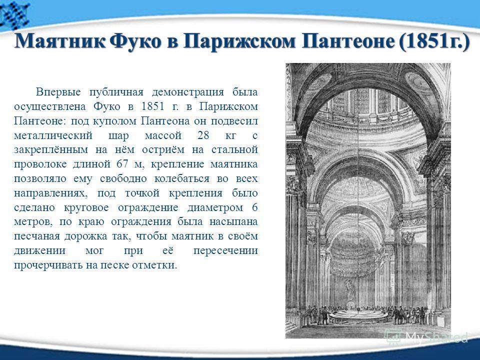 Впервые публичная демонстрация была осуществлена Фуко в 1851 г. в Парижском Пантеоне: под куполом Пантеона он подвесил металлический шар массой 28 кг с закреплённым на нём остриём на стальной проволоке длиной 67 м, крепление маятника позволяло ему св