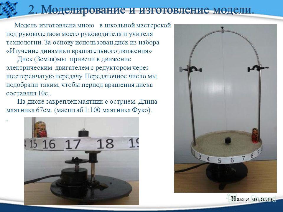 Модель изготовлена мною в школьной мастерской под руководством моего руководителя и учителя технологии. За основу использован диск из набора «Изучение динамики вращательного движения» Диск (Земля)мы привели в движение электрическим двигателем с редук